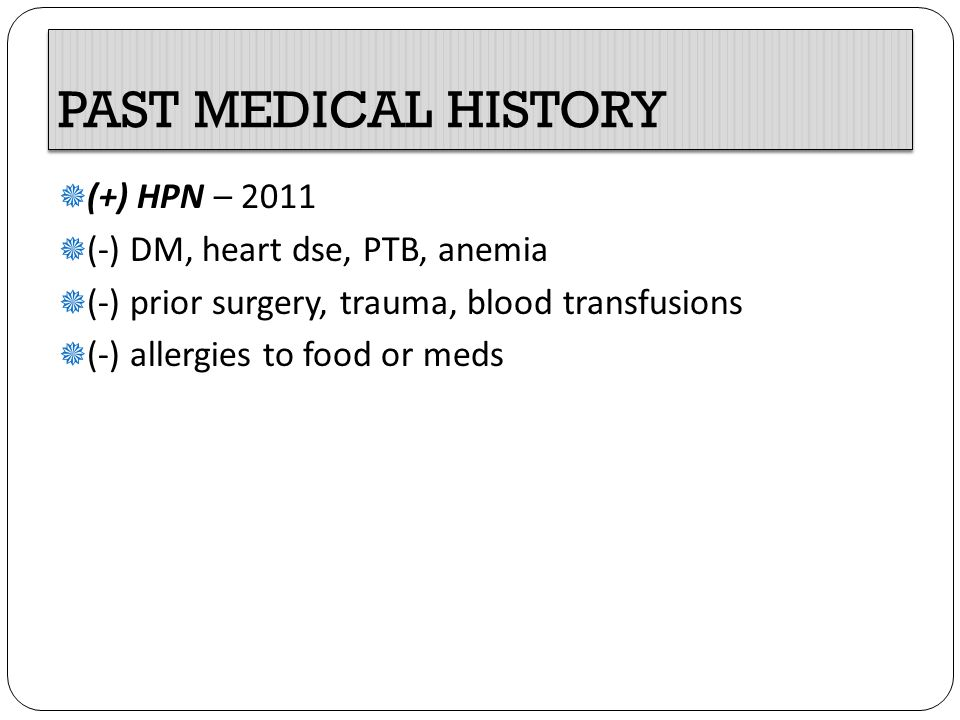 PAST MEDICAL HISTORY  (+) HPN – 2011  (-) DM, heart dse, PTB, anemia  (-) prior surgery, trauma, blood transfusions  (-) allergies to food or meds