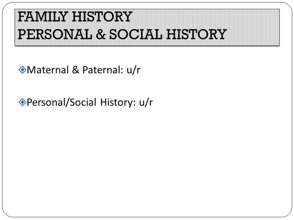 FAMILY HISTORY PERSONAL & SOCIAL HISTORY  Maternal & Paternal: u/r  Personal/Social History: u/r