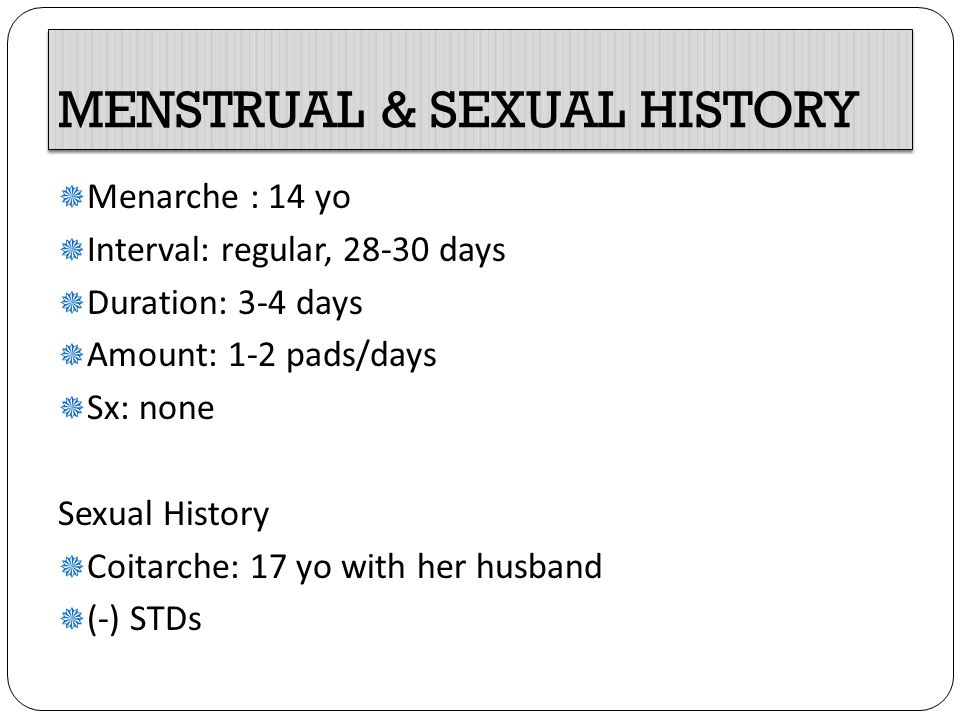 MENSTRUAL & SEXUAL HISTORY  Menarche : 14 yo  Interval: regular, 28-30 days  Duration: 3-4 days  Amount: 1-2 pads/days  Sx: none Sexual History  Coitarche: 17 yo with her husband  (-) STDs