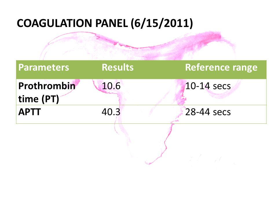 COAGULATION PANEL (6/15/2011) ParametersResultsReference range Prothrombin time (PT) 10.610-14 secs APTT40.328-44 secs