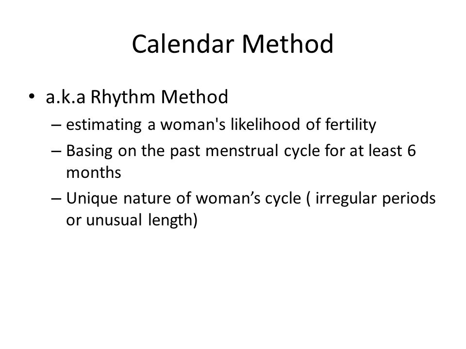 Calendar Method a.k.a Rhythm Method – estimating a woman s likelihood of fertility – Basing on the past menstrual cycle for at least 6 months – Unique nature of woman's cycle ( irregular periods or unusual length)