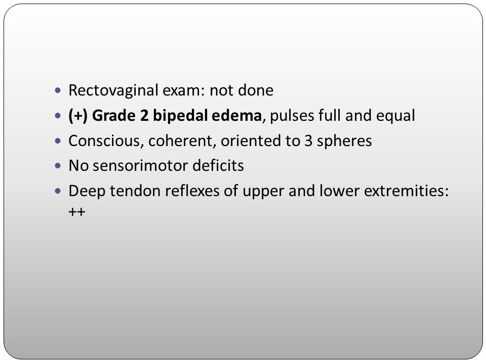 Rectovaginal exam: not done (+) Grade 2 bipedal edema, pulses full and equal Conscious, coherent, oriented to 3 spheres No sensorimotor deficits Deep