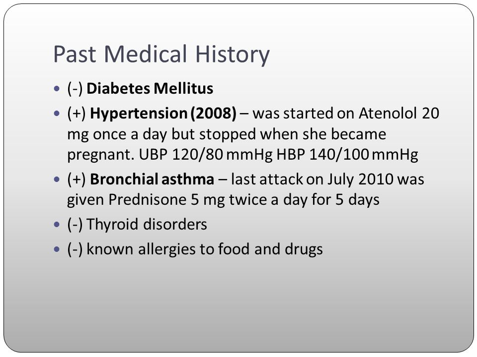Past Medical History (-) Diabetes Mellitus (+) Hypertension (2008) – was started on Atenolol 20 mg once a day but stopped when she became pregnant. UB