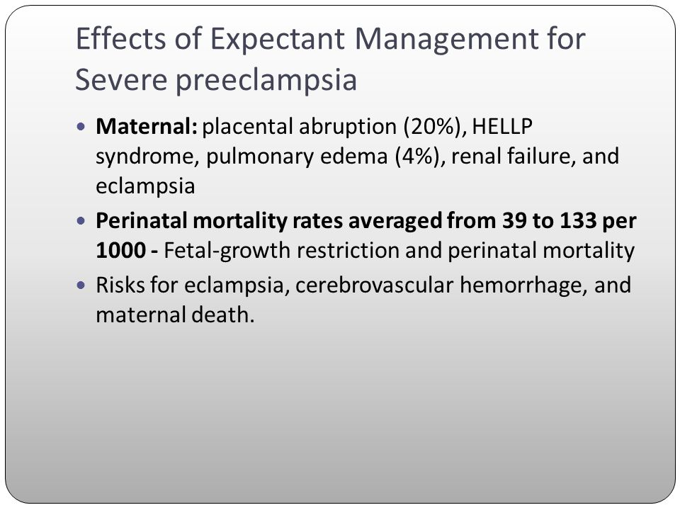 Effects of Expectant Management for Severe preeclampsia Maternal: placental abruption (20%), HELLP syndrome, pulmonary edema (4%), renal failure, and