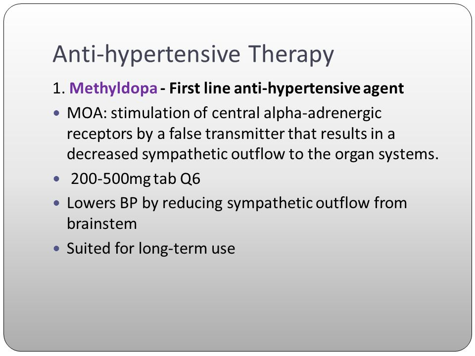 Anti-hypertensive Therapy 1. Methyldopa - First line anti-hypertensive agent MOA: stimulation of central alpha-adrenergic receptors by a false transmi