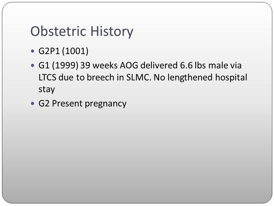 Obstetric History G2P1 (1001) G1 (1999) 39 weeks AOG delivered 6.6 lbs male via LTCS due to breech in SLMC. No lengthened hospital stay G2 Present pre