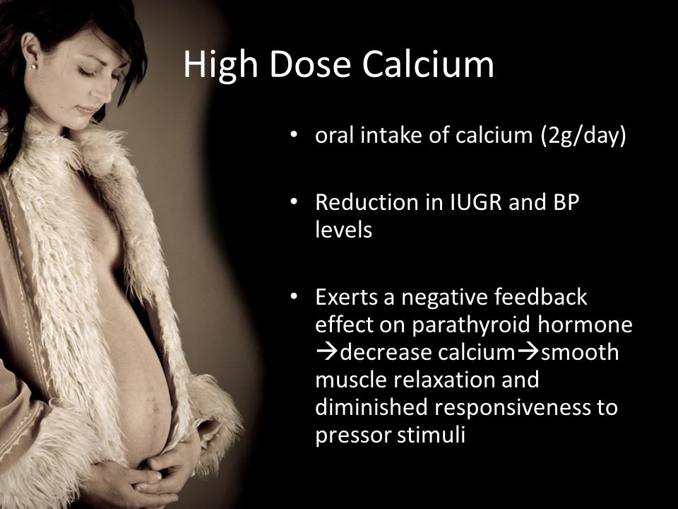 High Dose Calcium oral intake of calcium (2g/day) Reduction in IUGR and BP levels Exerts a negative feedback effect on parathyroid hormone  decrease calcium  smooth muscle relaxation and diminished responsiveness to pressor stimuli