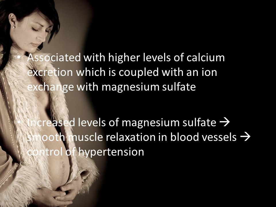 Associated with higher levels of calcium excretion which is coupled with an ion exchange with magnesium sulfate Increased levels of magnesium sulfate  smooth muscle relaxation in blood vessels  control of hypertension