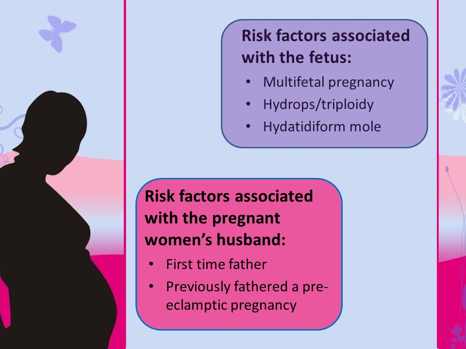 Risk factors associated with the pregnant women's husband: First time father Previously fathered a pre- eclamptic pregnancy Risk factors associated with the fetus: Multifetal pregnancy Hydrops/triploidy Hydatidiform mole