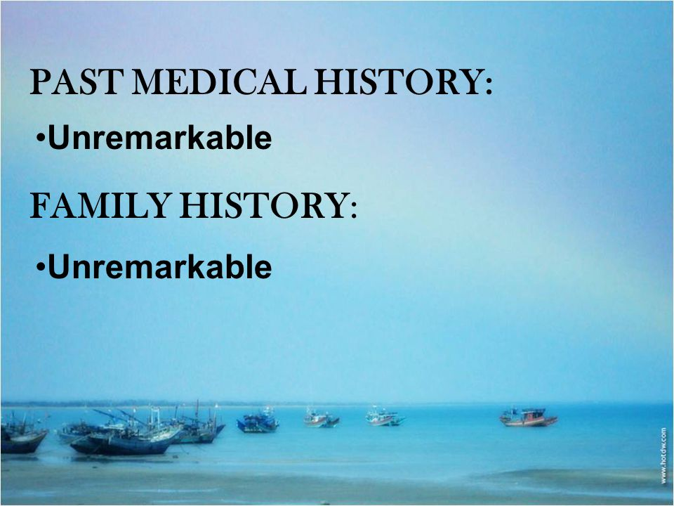 PAST MEDICAL HISTORY: Unremarkable FAMILY HISTORY: Unremarkable