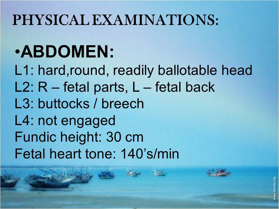 PHYSICAL EXAMINATIONS: ABDOMEN: L1: hard,round, readily ballotable head L2: R – fetal parts, L – fetal back L3: buttocks / breech L4: not engaged Fund
