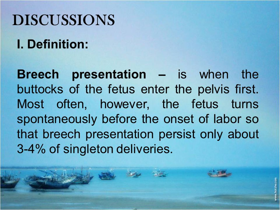 DISCUSSIONS I. Definition: Breech presentation – is when the buttocks of the fetus enter the pelvis first. Most often, however, the fetus turns sponta