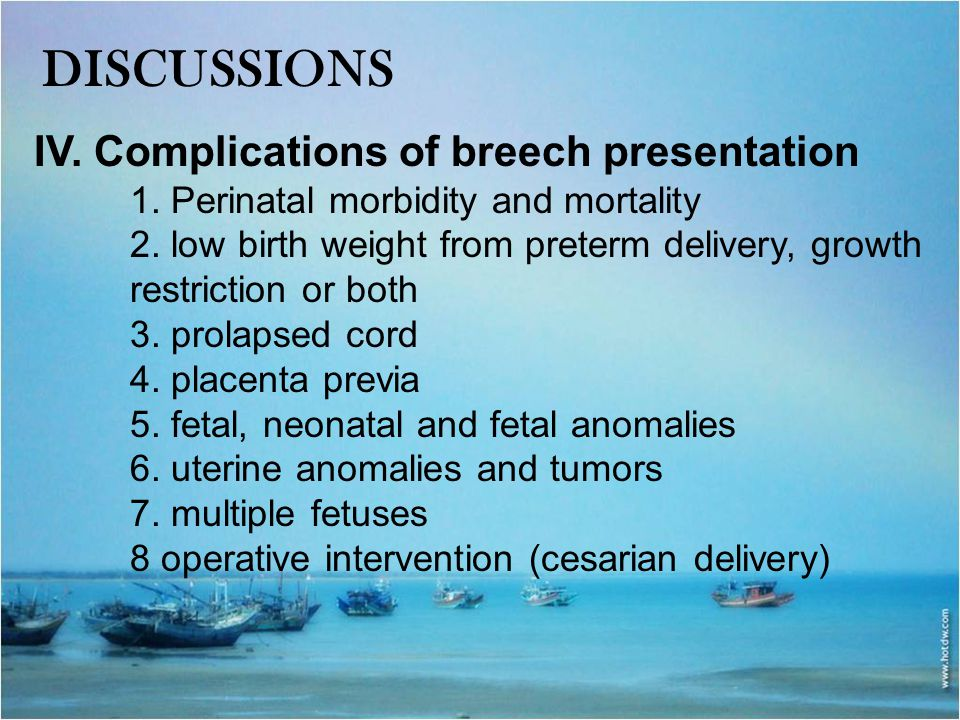 DISCUSSIONS IV. Complications of breech presentation 1. Perinatal morbidity and mortality 2. low birth weight from preterm delivery, growth restrictio