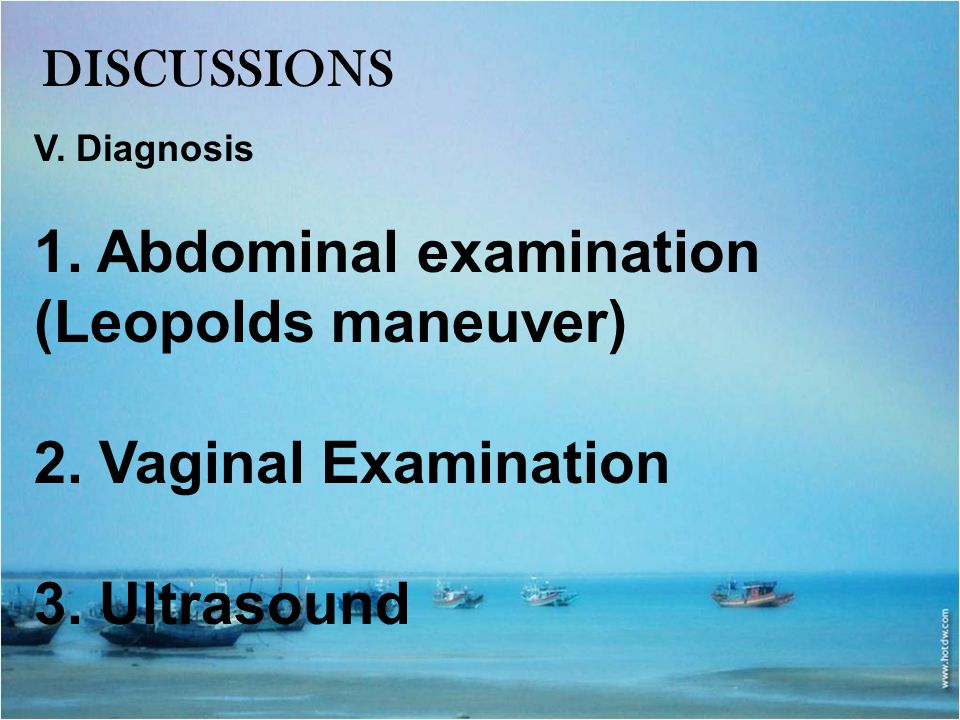 DISCUSSIONS V. Diagnosis 1. Abdominal examination (Leopolds maneuver) 2. Vaginal Examination 3. Ultrasound