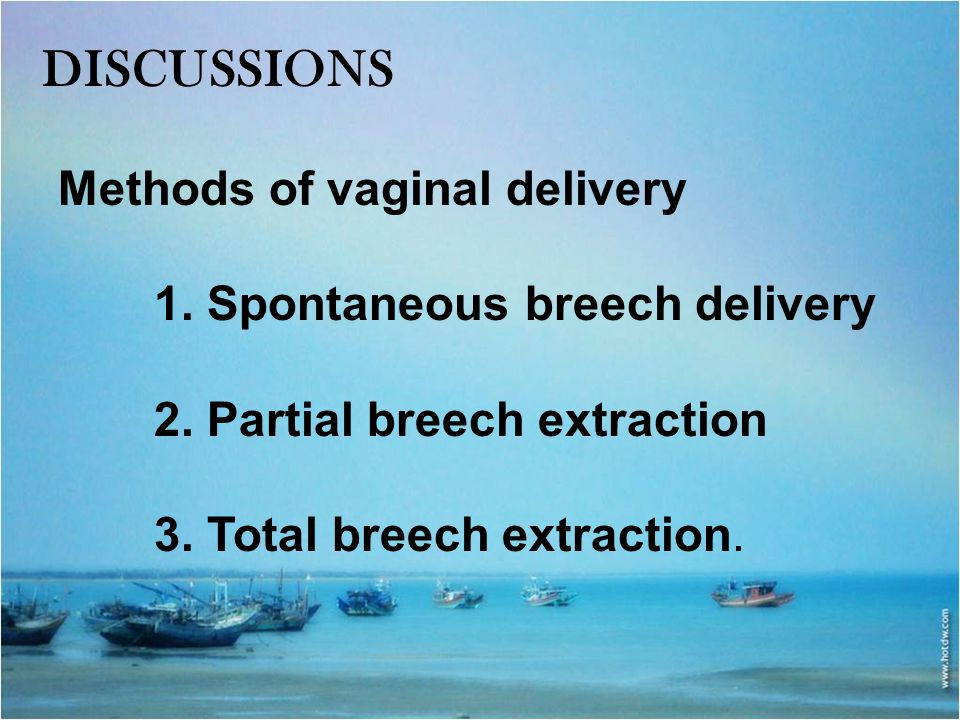 DISCUSSIONS Methods of vaginal delivery 1. Spontaneous breech delivery 2. Partial breech extraction 3. Total breech extraction.