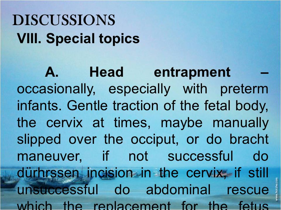 DISCUSSIONS VIII. Special topics A. Head entrapment – occasionally, especially with preterm infants. Gentle traction of the fetal body, the cervix at