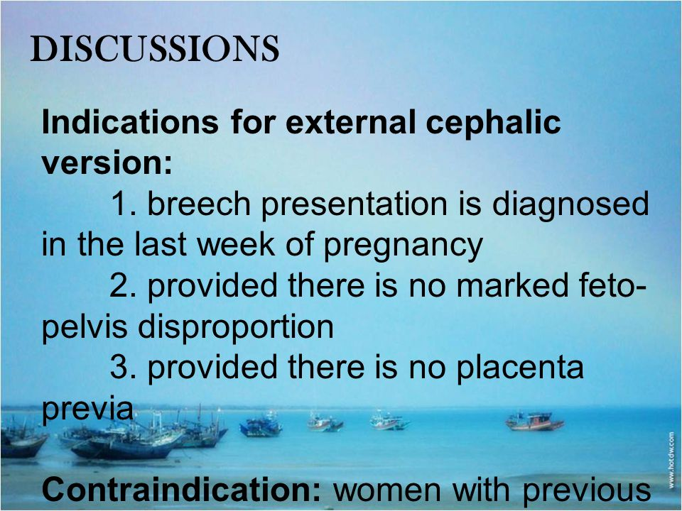 DISCUSSIONS Indications for external cephalic version: 1. breech presentation is diagnosed in the last week of pregnancy 2. provided there is no marke