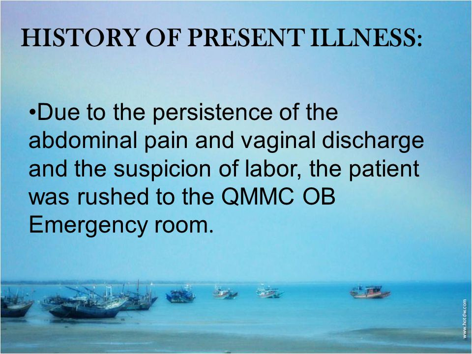 HISTORY OF PRESENT ILLNESS: Due to the persistence of the abdominal pain and vaginal discharge and the suspicion of labor, the patient was rushed to t