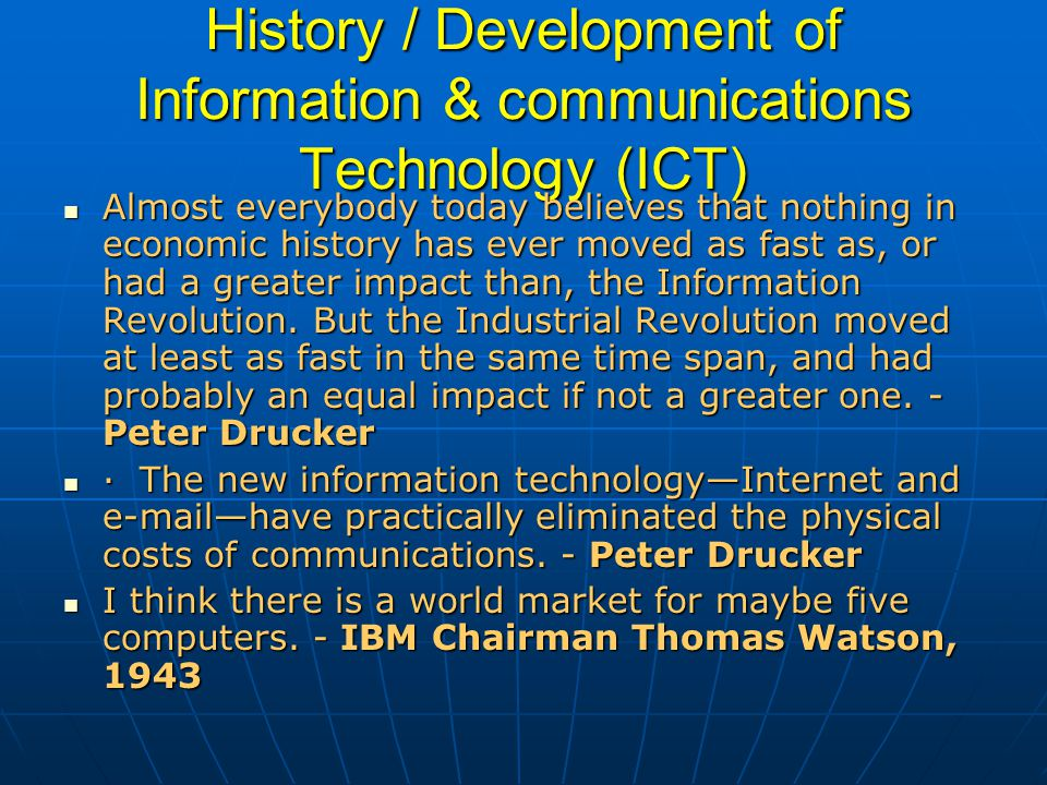 History / Development of Information & communications Technology (ICT) Almost everybody today believes that nothing in economic history has ever moved as fast as, or had a greater impact than, the Information Revolution.