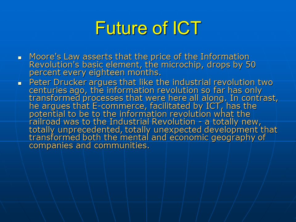 Future of ICT Moore s Law asserts that the price of the Information Revolution s basic element, the microchip, drops by 50 percent every eighteen months.