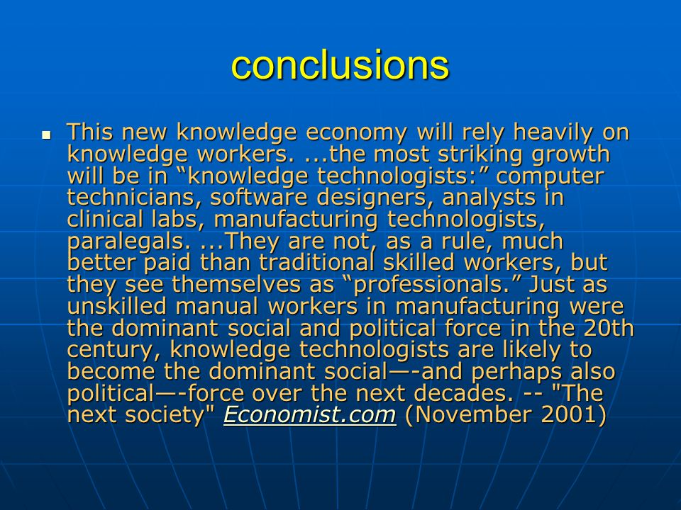 conclusions This new knowledge economy will rely heavily on knowledge workers....the most striking growth will be in knowledge technologists: computer technicians, software designers, analysts in clinical labs, manufacturing technologists, paralegals....They are not, as a rule, much better paid than traditional skilled workers, but they see themselves as professionals. Just as unskilled manual workers in manufacturing were the dominant social and political force in the 20th century, knowledge technologists are likely to become the dominant social—-and perhaps also political—-force over the next decades.