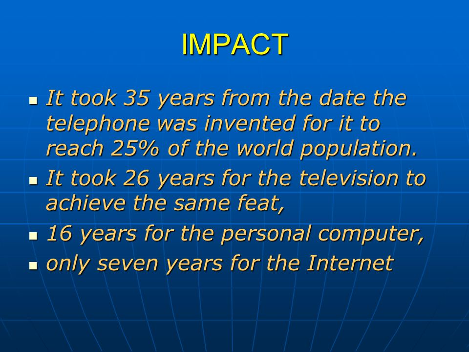IMPACT It took 35 years from the date the telephone was invented for it to reach 25% of the world population.