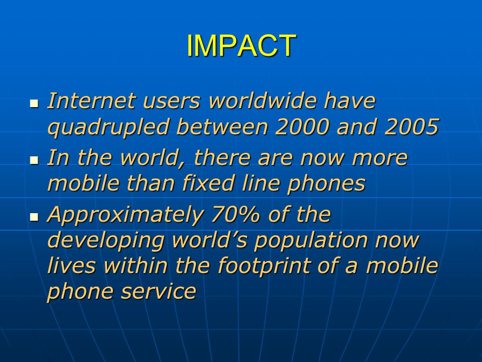 IMPACT Internet users worldwide have quadrupled between 2000 and 2005 Internet users worldwide have quadrupled between 2000 and 2005 In the world, there are now more mobile than fixed line phones In the world, there are now more mobile than fixed line phones Approximately 70% of the developing world's population now lives within the footprint of a mobile phone service Approximately 70% of the developing world's population now lives within the footprint of a mobile phone service