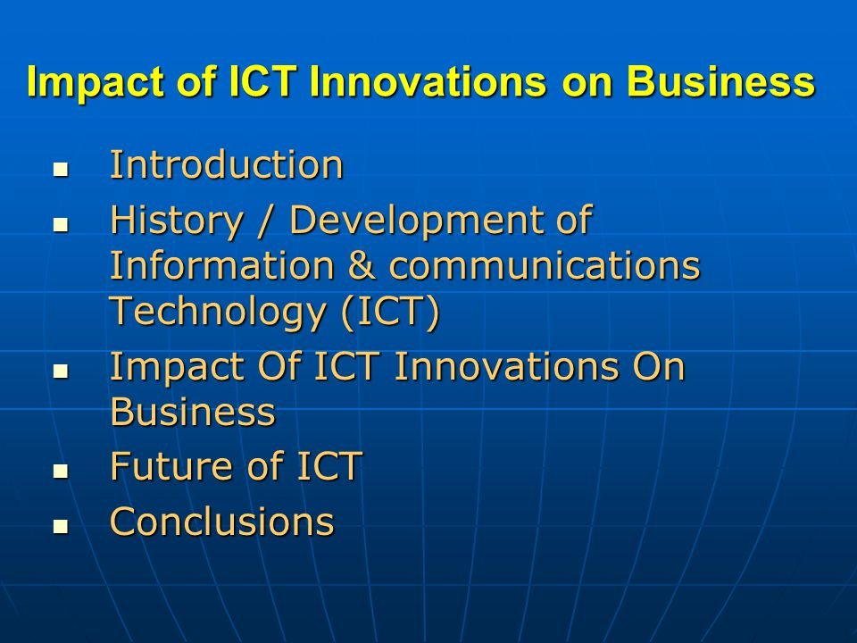 Impact of ICT Innovations on Business Introduction Introduction History / Development of Information & communications Technology (ICT) History / Development of Information & communications Technology (ICT) Impact Of ICT Innovations On Business Impact Of ICT Innovations On Business Future of ICT Future of ICT Conclusions Conclusions