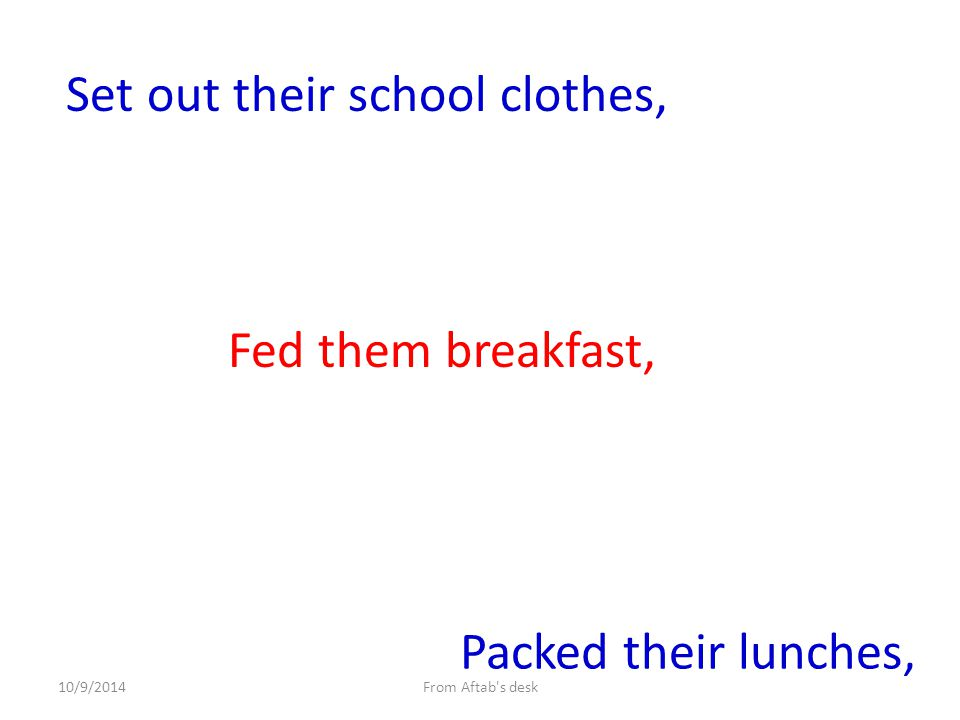 Set out their school clothes, Fed them breakfast, Packed their lunches, From Aftab s desk10/9/2014