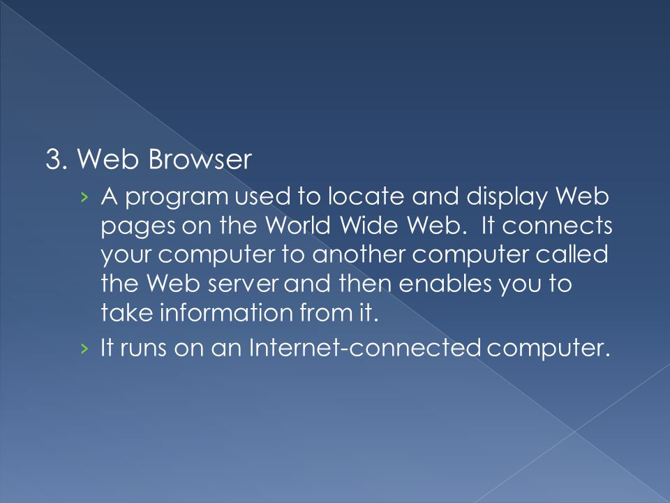 3. Web Browser › A program used to locate and display Web pages on the World Wide Web. It connects your computer to another computer called the Web se
