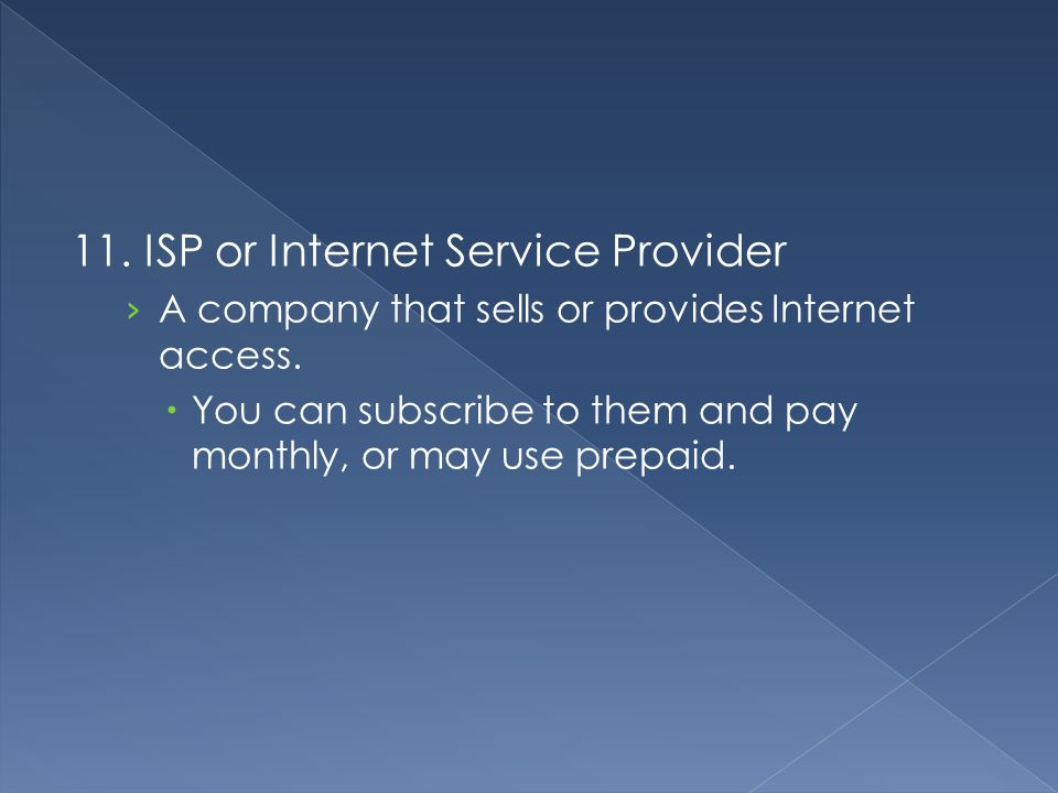 11. ISP or Internet Service Provider › A company that sells or provides Internet access.  You can subscribe to them and pay monthly, or may use prepa