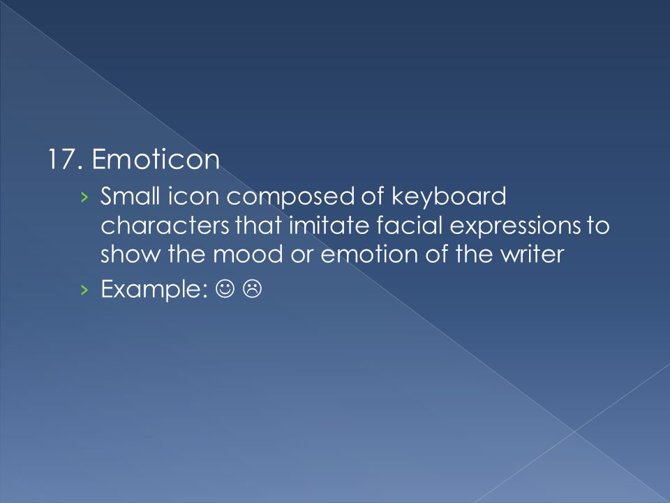17. Emoticon › Small icon composed of keyboard characters that imitate facial expressions to show the mood or emotion of the writer › Example: 