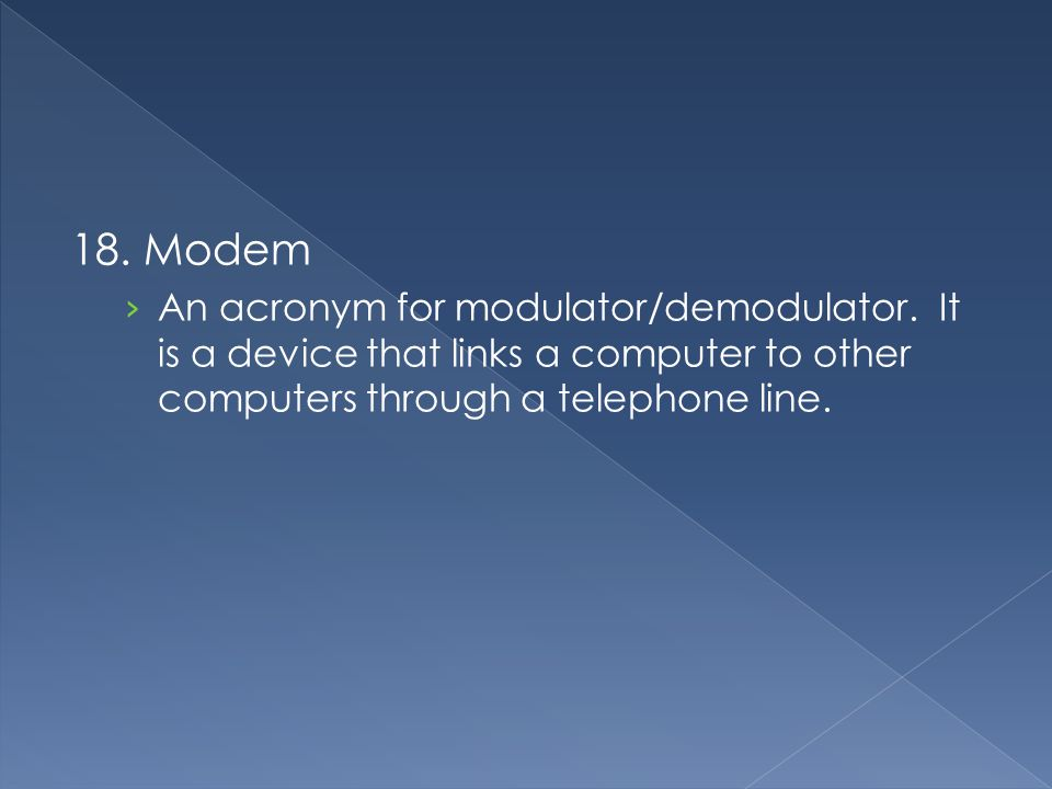18. Modem › An acronym for modulator/demodulator. It is a device that links a computer to other computers through a telephone line.