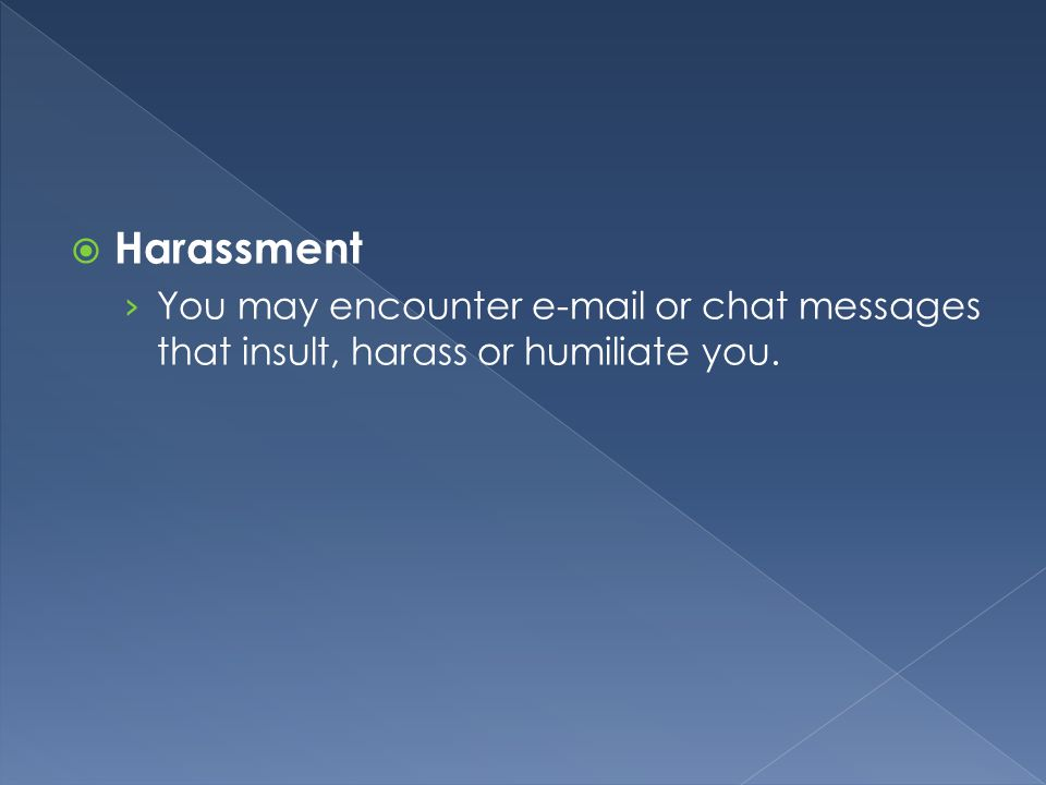  Harassment › You may encounter e-mail or chat messages that insult, harass or humiliate you.