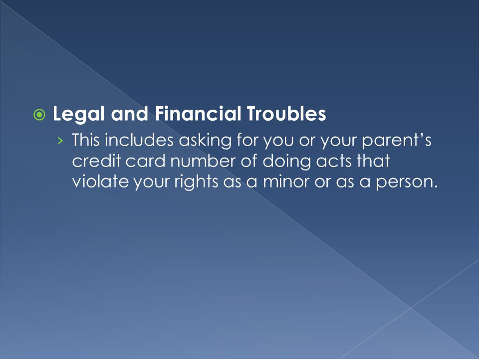 Legal and Financial Troubles › This includes asking for you or your parent's credit card number of doing acts that violate your rights as a minor or