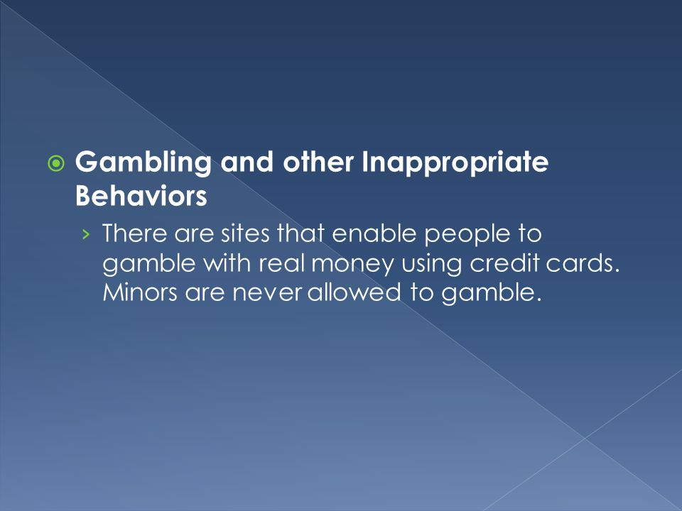  Gambling and other Inappropriate Behaviors › There are sites that enable people to gamble with real money using credit cards. Minors are never allow