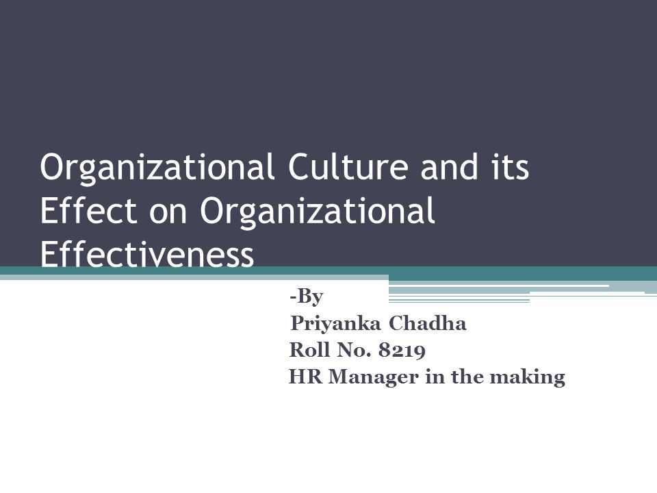 Organizational Culture and its Effect on Organizational Effectiveness -By Priyanka Chadha Roll No. 8219 HR Manager in the making