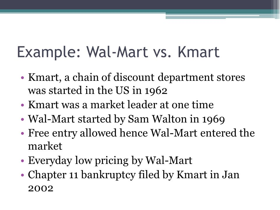 Example: Wal-Mart vs. Kmart Kmart, a chain of discount department stores was started in the US in 1962 Kmart was a market leader at one time Wal-Mart