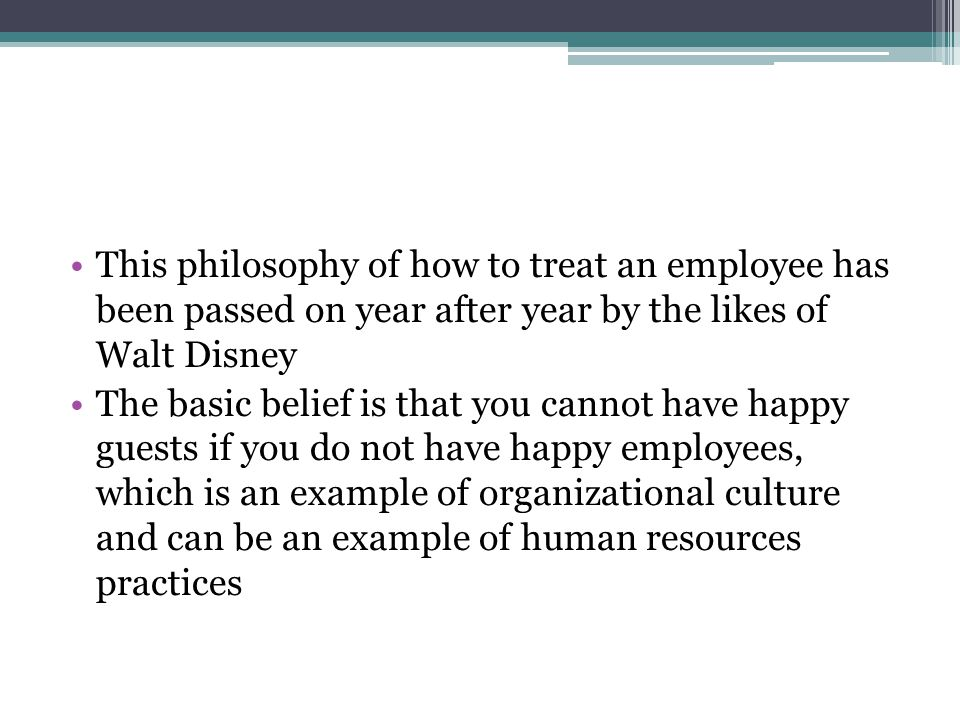 This philosophy of how to treat an employee has been passed on year after year by the likes of Walt Disney The basic belief is that you cannot have ha
