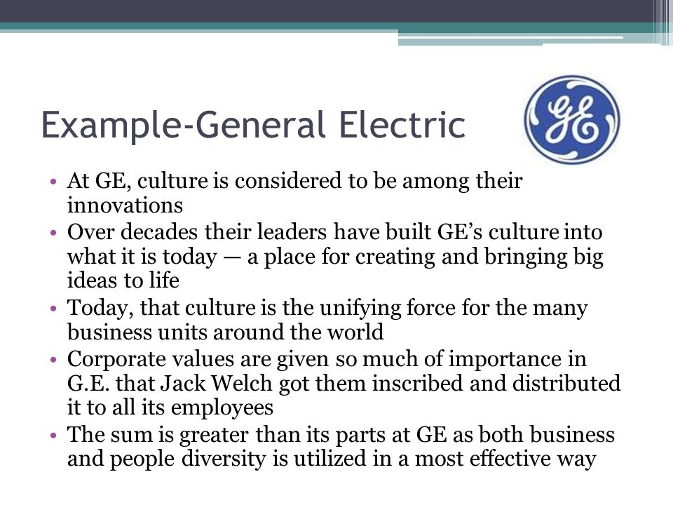 Example-General Electric At GE, culture is considered to be among their innovations Over decades their leaders have built GE's culture into what it is
