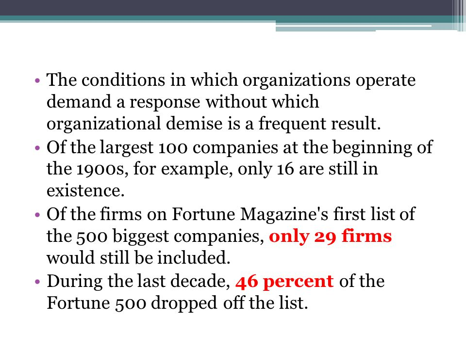 The conditions in which organizations operate demand a response without which organizational demise is a frequent result. Of the largest 100 companies