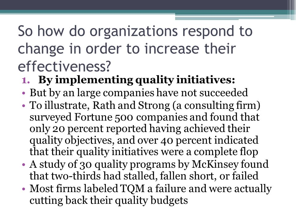 So how do organizations respond to change in order to increase their effectiveness? 1.By implementing quality initiatives: But by an large companies h