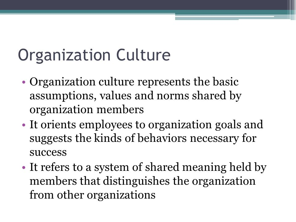 Organization Culture Organization culture represents the basic assumptions, values and norms shared by organization members It orients employees to or