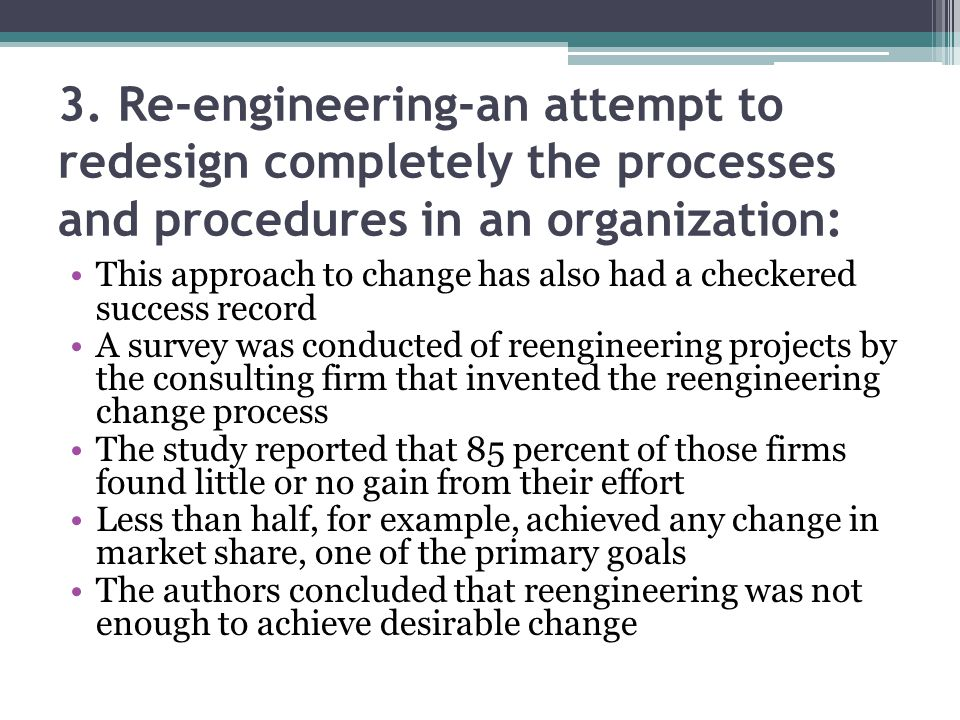 3. Re-engineering-an attempt to redesign completely the processes and procedures in an organization: This approach to change has also had a checkered