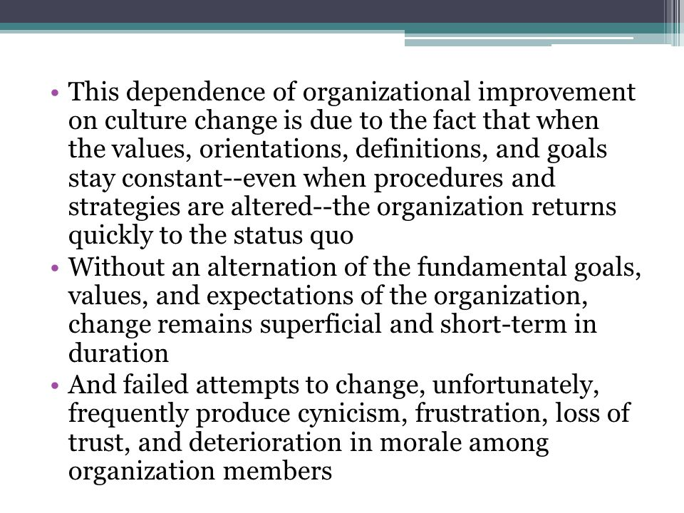 This dependence of organizational improvement on culture change is due to the fact that when the values, orientations, definitions, and goals stay con