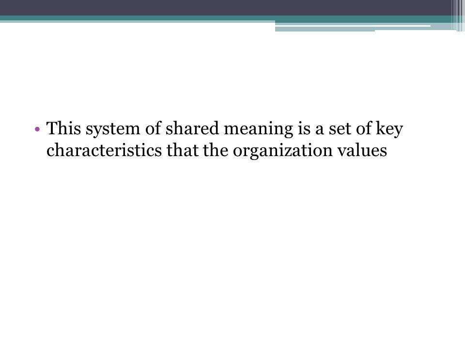 This system of shared meaning is a set of key characteristics that the organization values