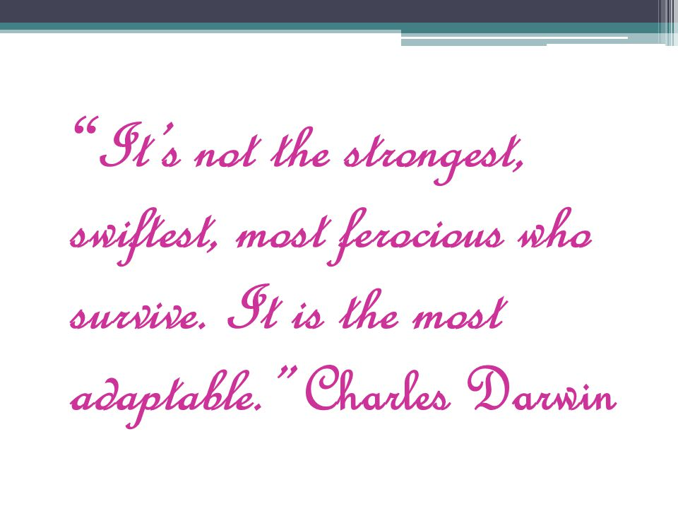""" It's not the strongest, swiftest, most ferocious who survive. It is the most adaptable."" Charles Darwin"