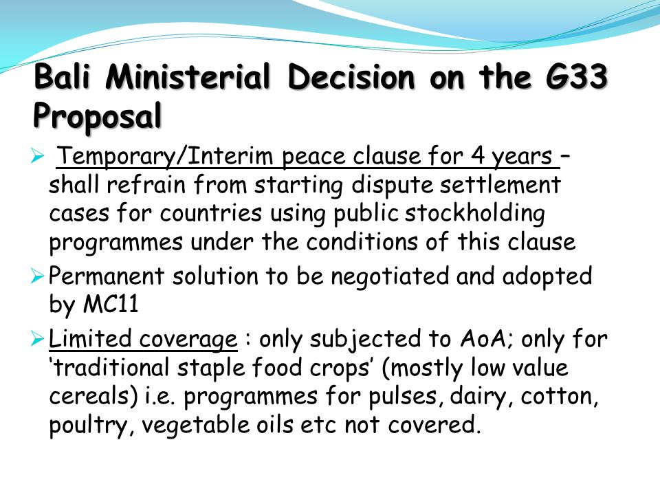 Bali Ministerial Decision on the G33 Proposal  Temporary/Interim peace clause for 4 years – shall refrain from starting dispute settlement cases for