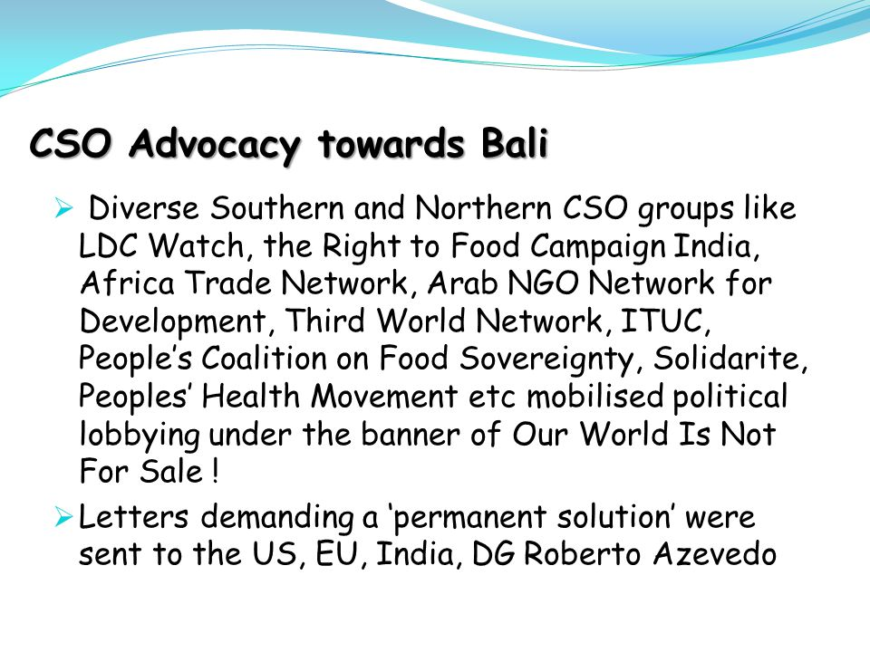 CSO Advocacy towards Bali  Diverse Southern and Northern CSO groups like LDC Watch, the Right to Food Campaign India, Africa Trade Network, Arab NGO