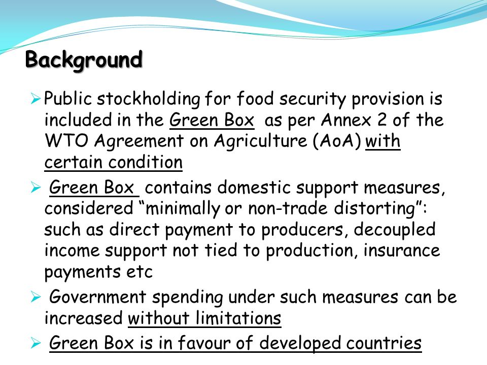 Background  Public stockholding for food security provision is included in the Green Box as per Annex 2 of the WTO Agreement on Agriculture (AoA) wit